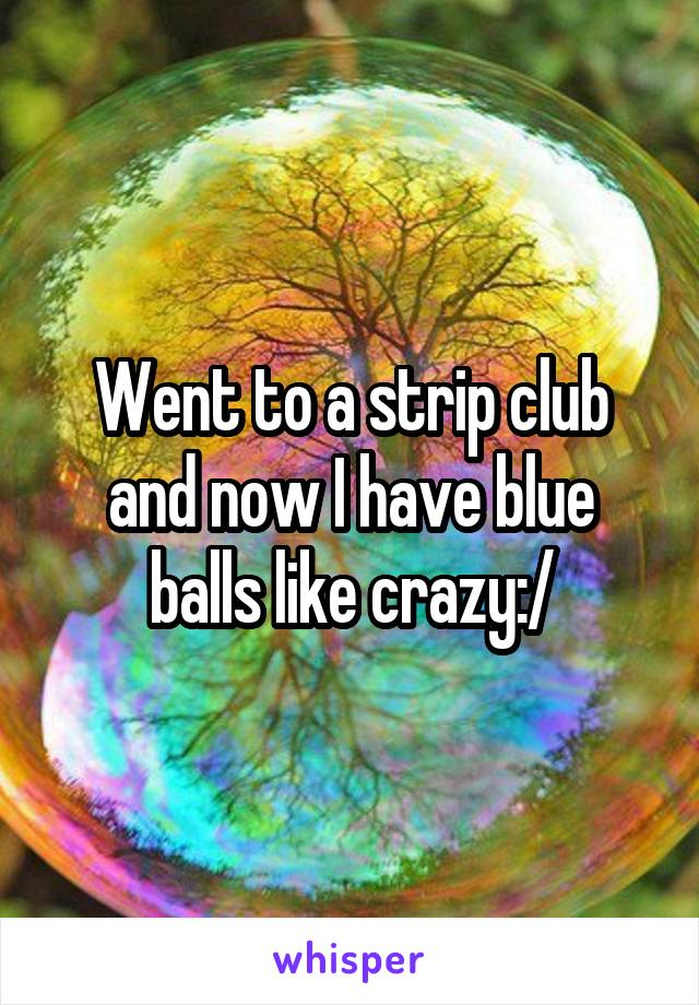 Went to a strip club and now I have blue balls like crazy:/