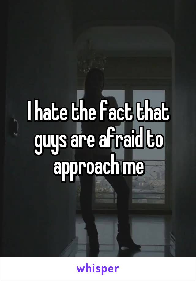 I hate the fact that guys are afraid to approach me