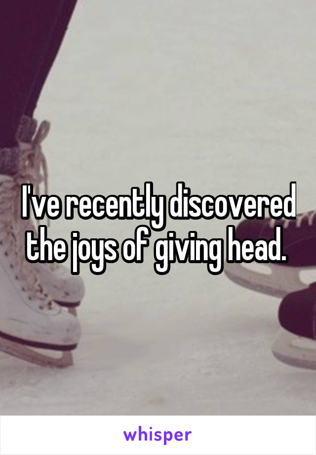 I've recently discovered the joys of giving head.