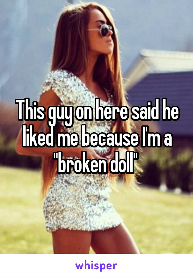 """This guy on here said he liked me because I'm a """"broken doll"""""""