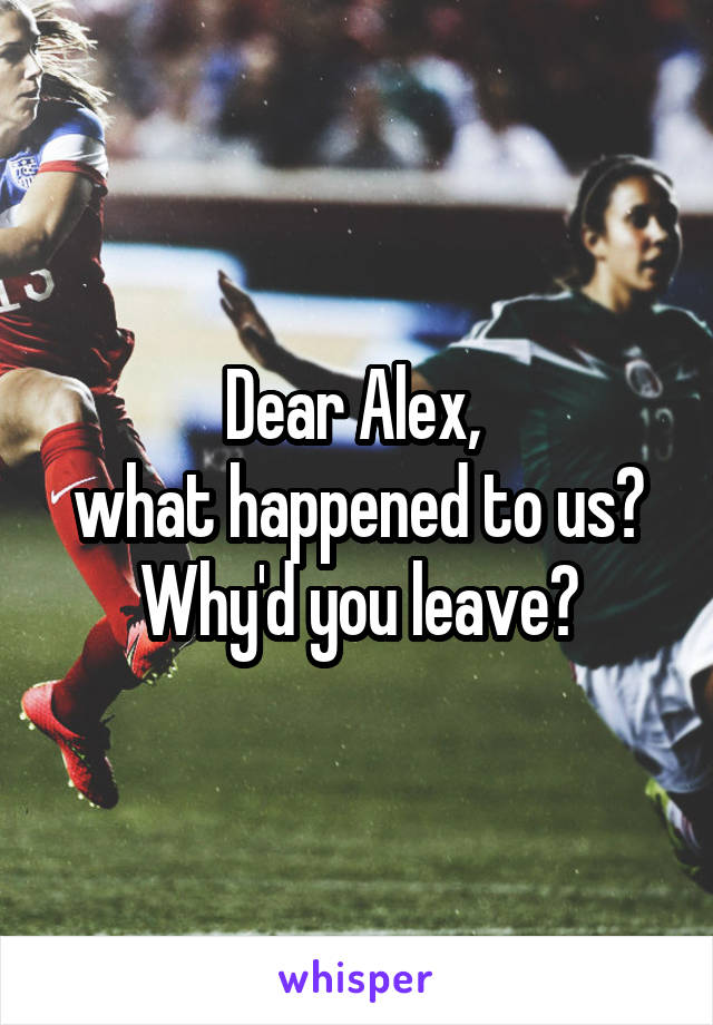 Dear Alex,  what happened to us? Why'd you leave?