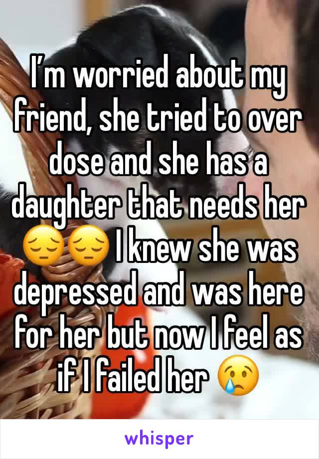 I'm worried about my friend, she tried to over dose and she has a daughter that needs her 😔😔 I knew she was depressed and was here for her but now I feel as if I failed her 😢