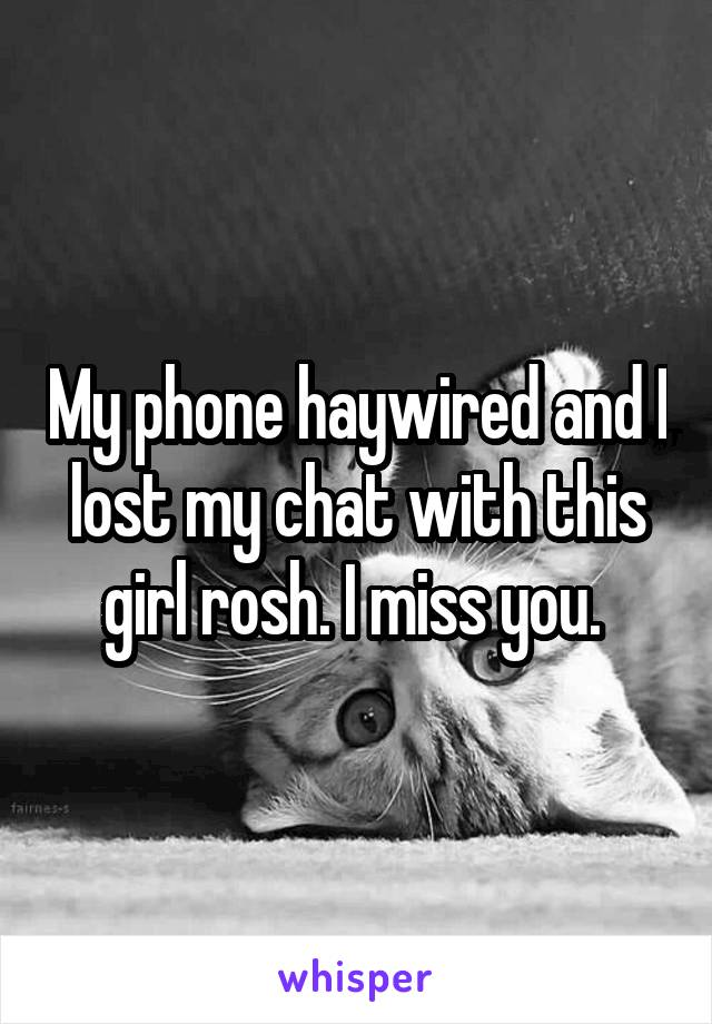 My phone haywired and I lost my chat with this girl rosh. I miss you.