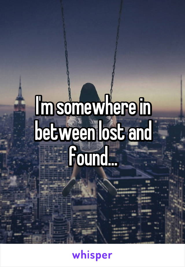 I'm somewhere in between lost and found...