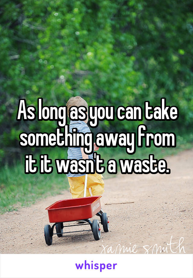 As long as you can take something away from it it wasn't a waste.