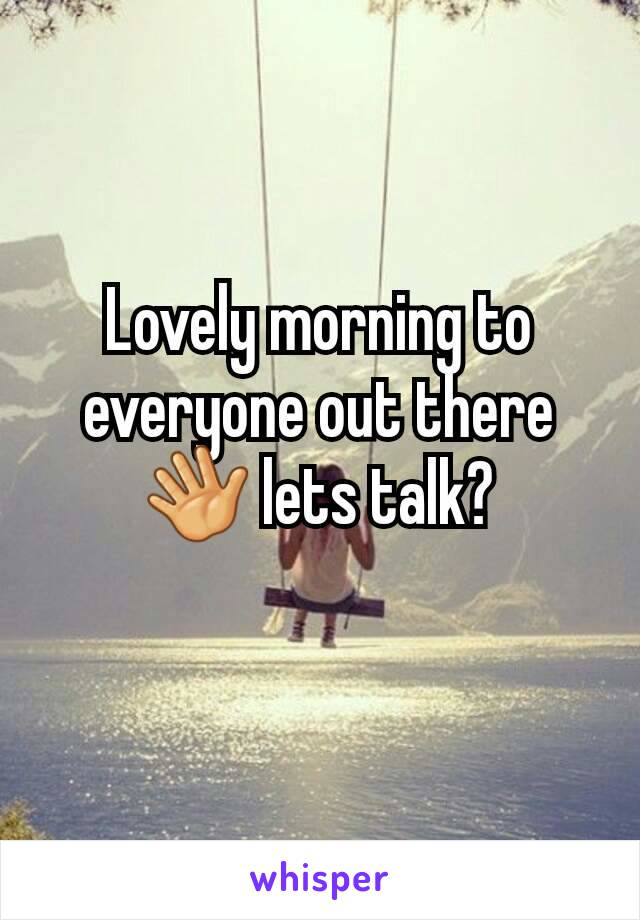 Lovely morning to everyone out there 👋 lets talk?