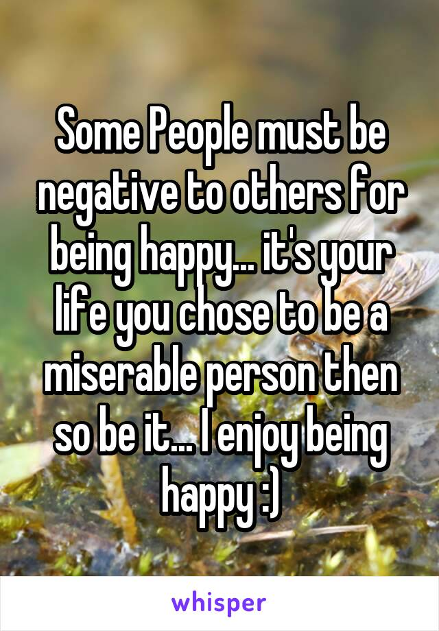 Some People must be negative to others for being happy... it's your life you chose to be a miserable person then so be it... I enjoy being happy :)