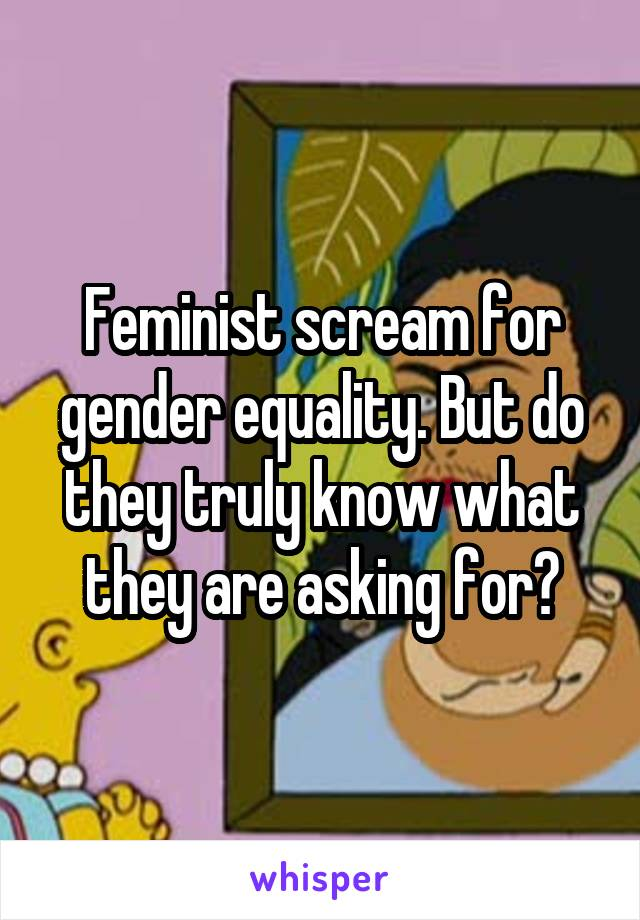 Feminist scream for gender equality. But do they truly know what they are asking for?