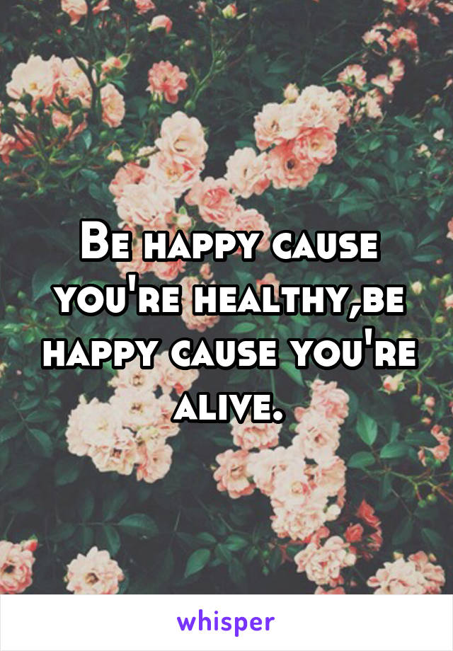 Be happy cause you're healthy,be happy cause you're alive.