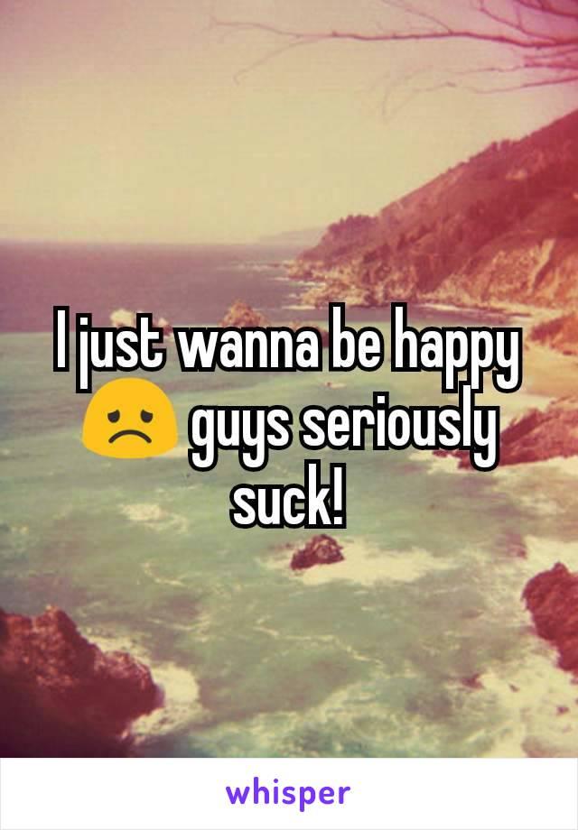 I just wanna be happy 😞 guys seriously suck!