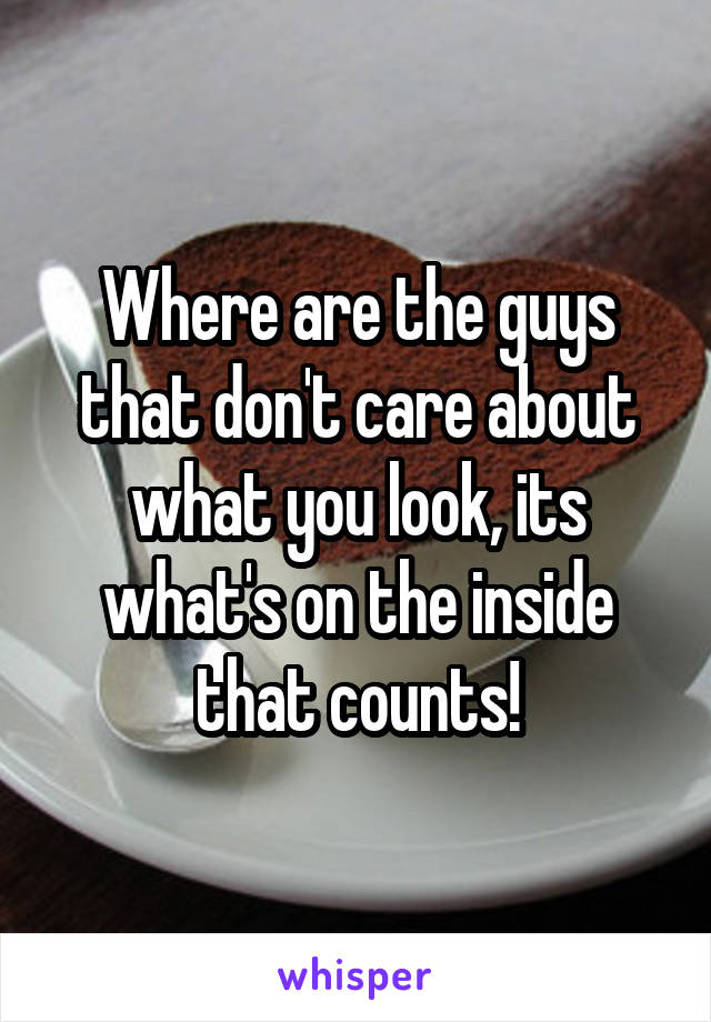 Where are the guys that don't care about what you look, its what's on the inside that counts!