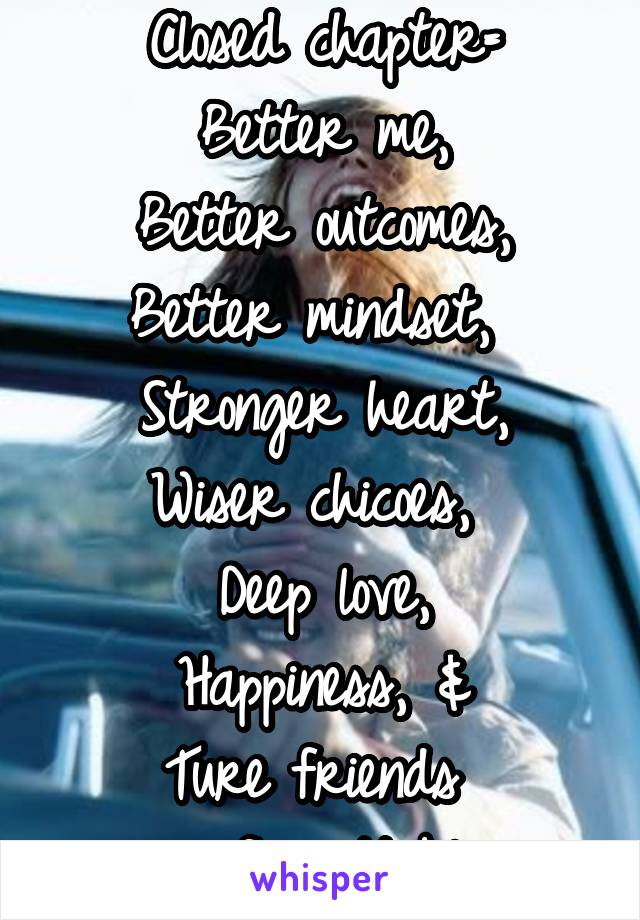 Closed chapter= Better me, Better outcomes, Better mindset,  Stronger heart, Wiser chicoes,  Deep love, Happiness, & Ture friends  -unforgettable