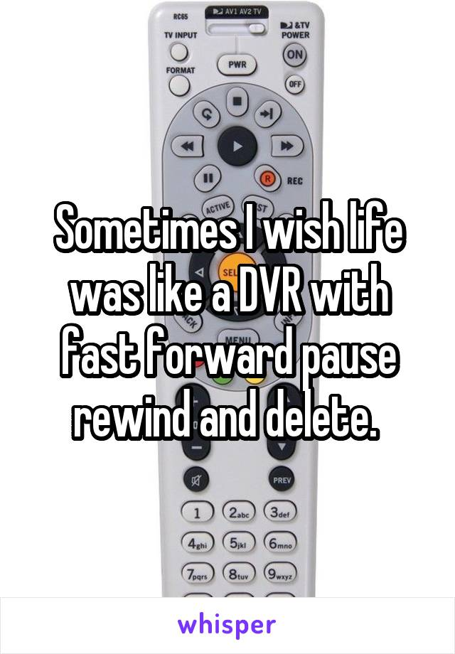 Sometimes I wish life was like a DVR with fast forward pause rewind and delete.
