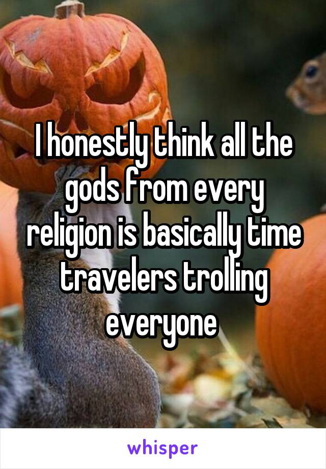 I honestly think all the gods from every religion is basically time travelers trolling everyone