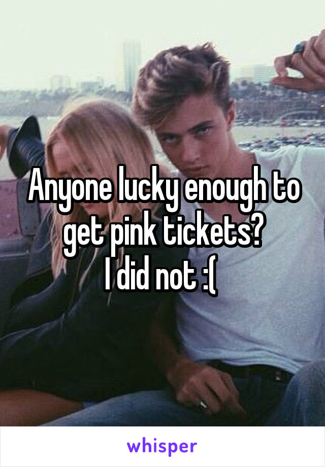 Anyone lucky enough to get pink tickets? I did not :(