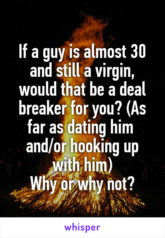If a guy is almost 30 and still a virgin, would that be a deal breaker for you? (As far as dating him  and/or hooking up with him) Why or why not?