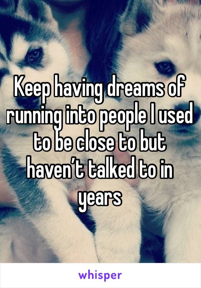Keep having dreams of running into people I used to be close to but haven't talked to in years