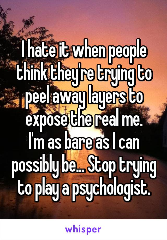 I hate it when people think they're trying to peel away layers to expose the real me. I'm as bare as I can possibly be... Stop trying to play a psychologist.