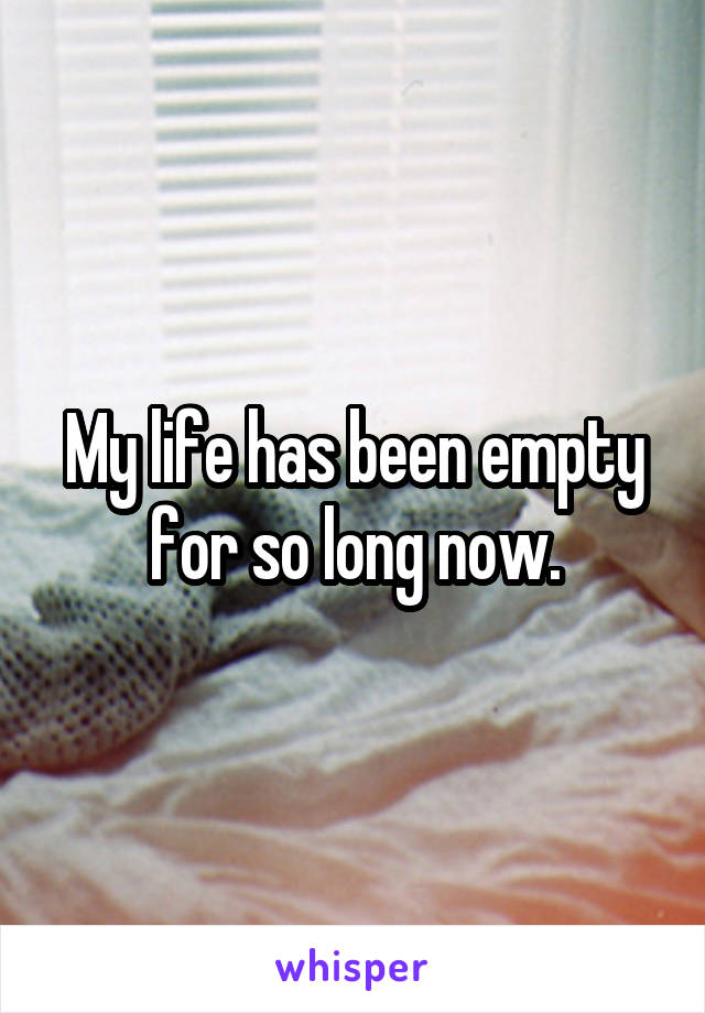 My life has been empty for so long now.