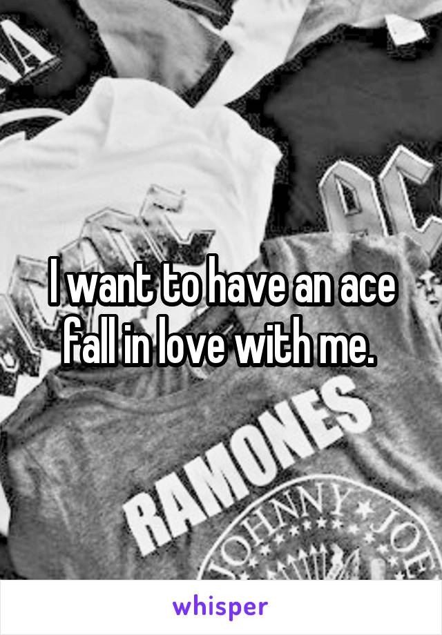 I want to have an ace fall in love with me.