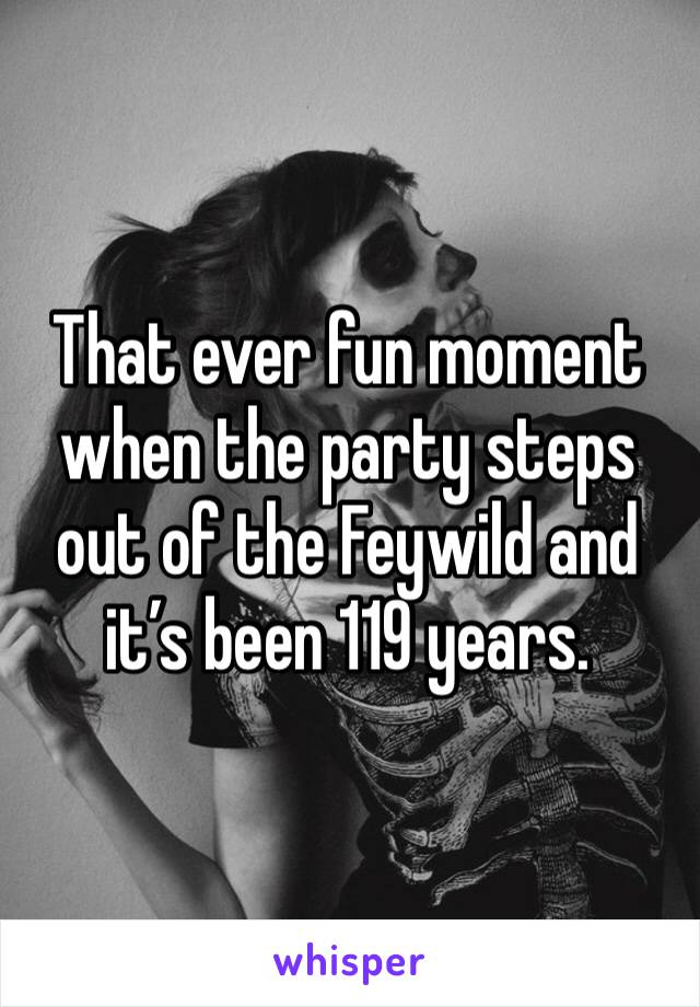 That ever fun moment when the party steps out of the Feywild and it's been 119 years.