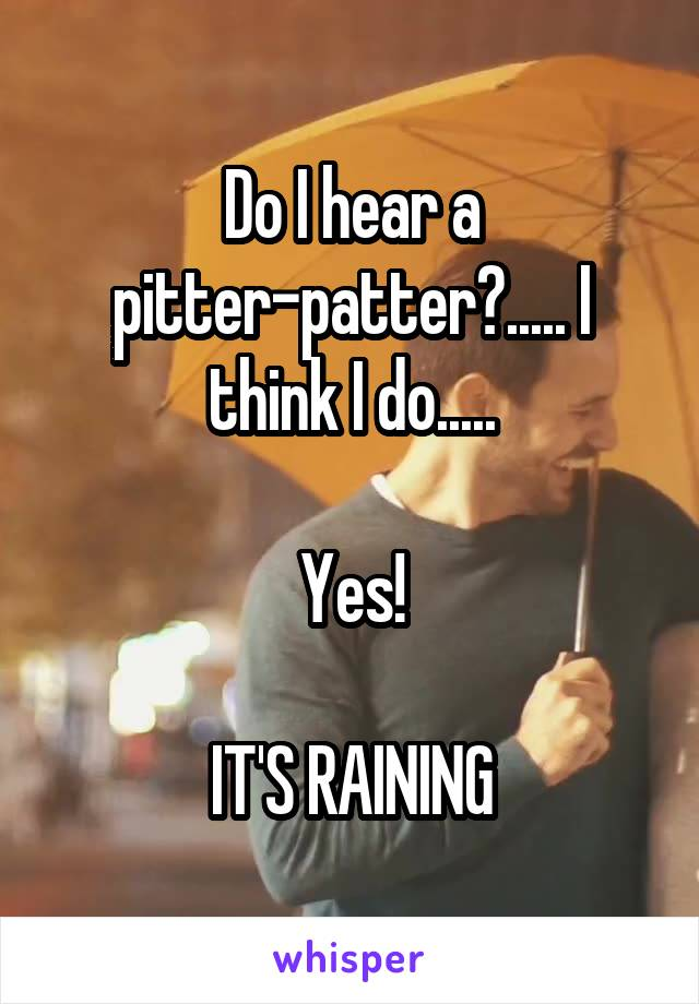 Do I hear a pitter-patter?..... I think I do.....  Yes!  IT'S RAINING