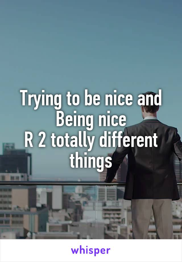 Trying to be nice and Being nice R 2 totally different things