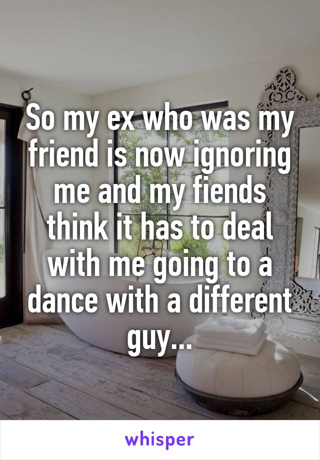 So my ex who was my friend is now ignoring me and my fiends think it has to deal with me going to a dance with a different guy...