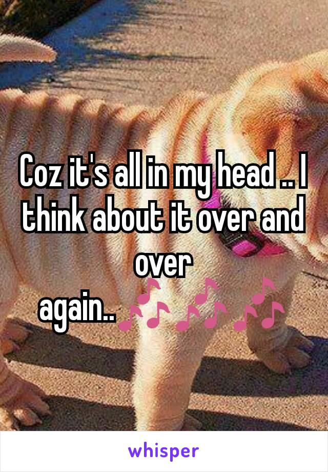 Coz it's all in my head .. I think about it over and over again..🎶🎶🎶