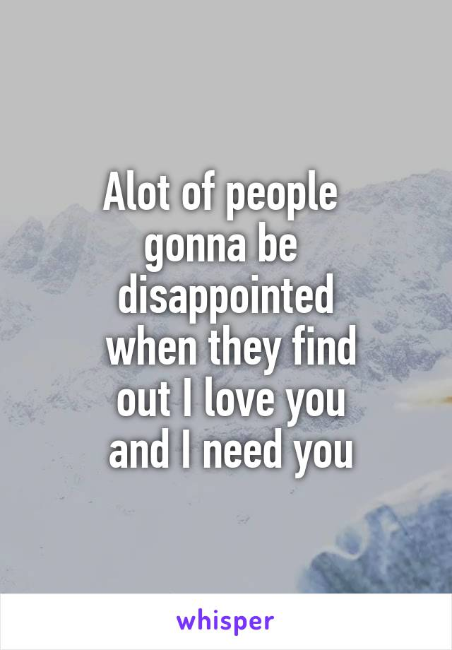 Alot of people  gonna be  disappointed  when they find  out I love you  and I need you