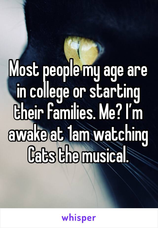 Most people my age are in college or starting their families. Me? I'm awake at 1am watching Cats the musical.