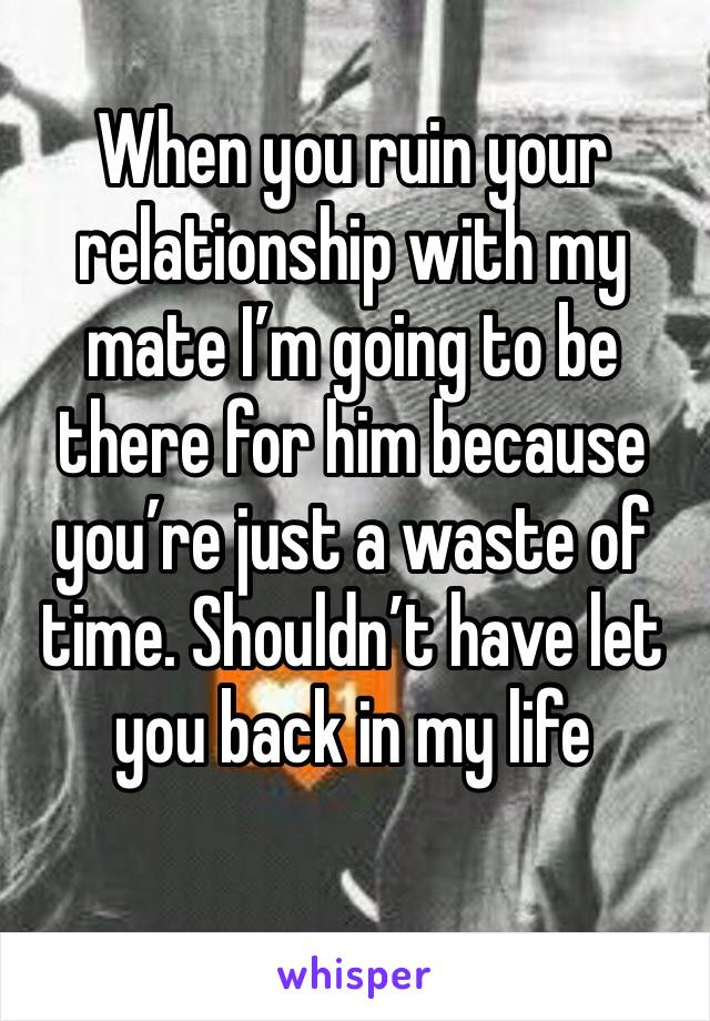 When you ruin your relationship with my mate I'm going to be there for him because you're just a waste of time. Shouldn't have let you back in my life