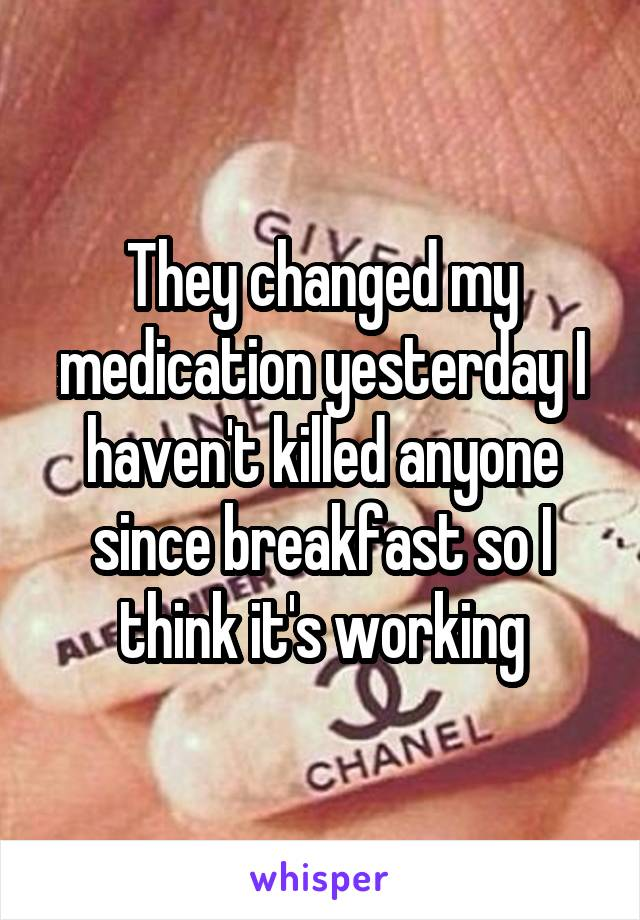 They changed my medication yesterday I haven't killed anyone since breakfast so I think it's working