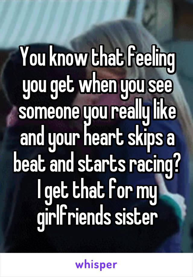 You know that feeling you get when you see someone you really like and your heart skips a beat and starts racing? I get that for my girlfriends sister