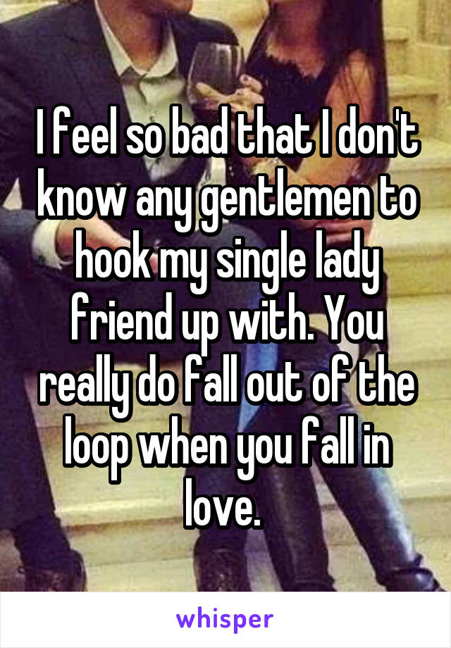 I feel so bad that I don't know any gentlemen to hook my single lady friend up with. You really do fall out of the loop when you fall in love.