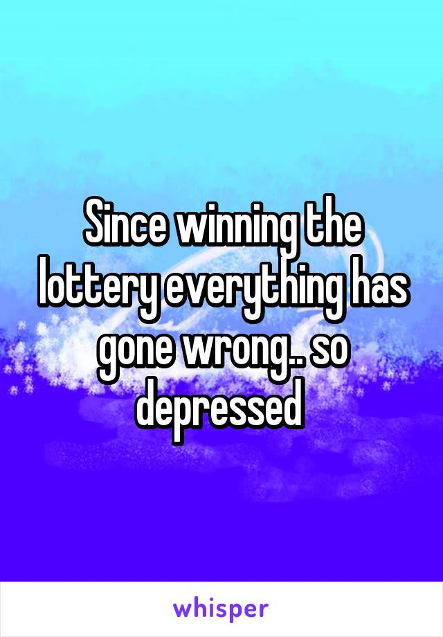 Since winning the lottery everything has gone wrong.. so depressed