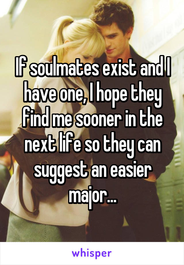 If soulmates exist and I have one, I hope they find me sooner in the next life so they can suggest an easier major...