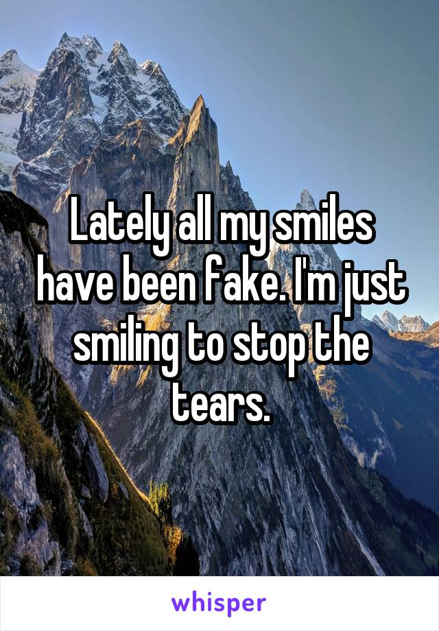 Lately all my smiles have been fake. I'm just smiling to stop the tears.