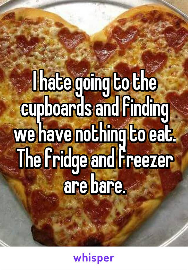 I hate going to the cupboards and finding we have nothing to eat. The fridge and freezer are bare.