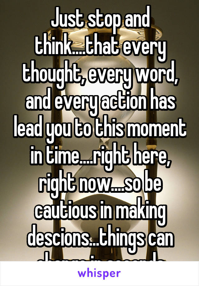 Just stop and think....that every thought, every word, and every action has lead you to this moment in time....right here, right now....so be cautious in making descions...things can change in seconds