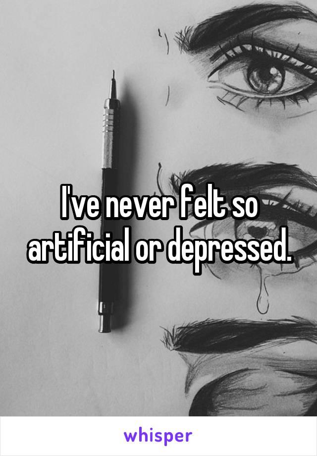 I've never felt so artificial or depressed.