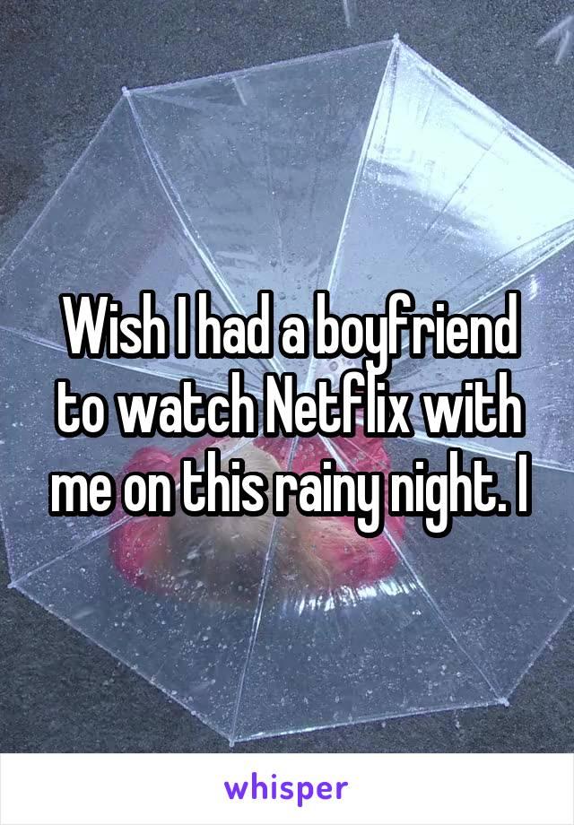 Wish I had a boyfriend to watch Netflix with me on this rainy night. I