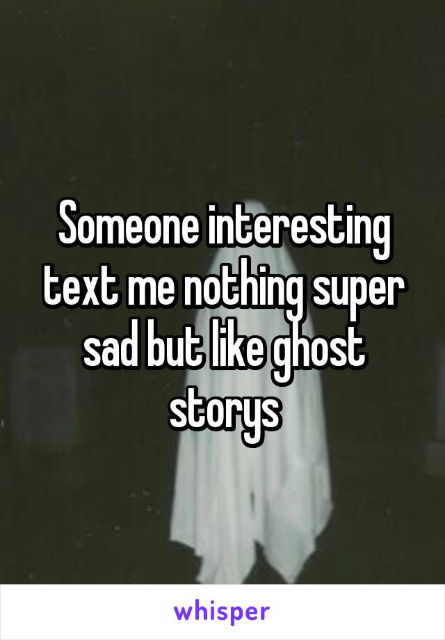 Someone interesting text me nothing super sad but like ghost storys