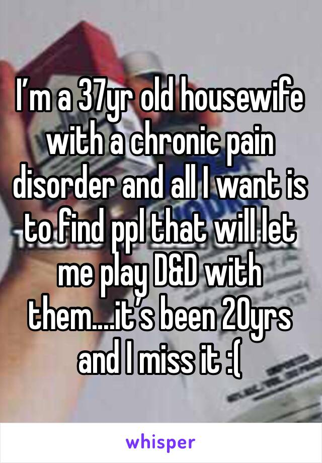 I'm a 37yr old housewife with a chronic pain disorder and all I want is to find ppl that will let me play D&D with them....it's been 20yrs and I miss it :(