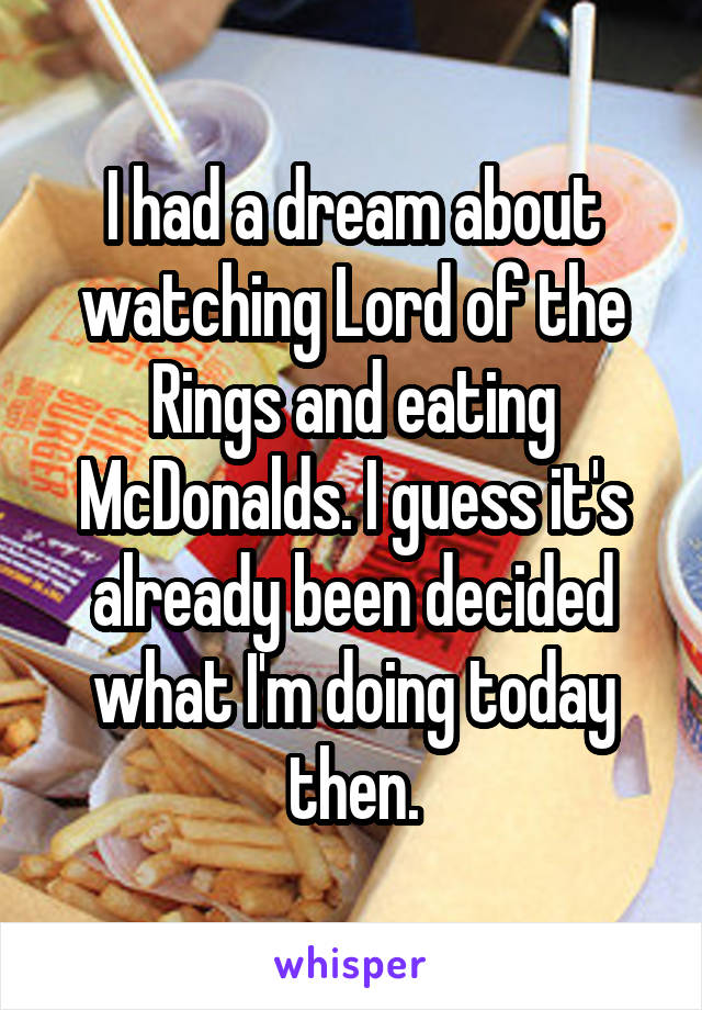 I had a dream about watching Lord of the Rings and eating McDonalds. I guess it's already been decided what I'm doing today then.