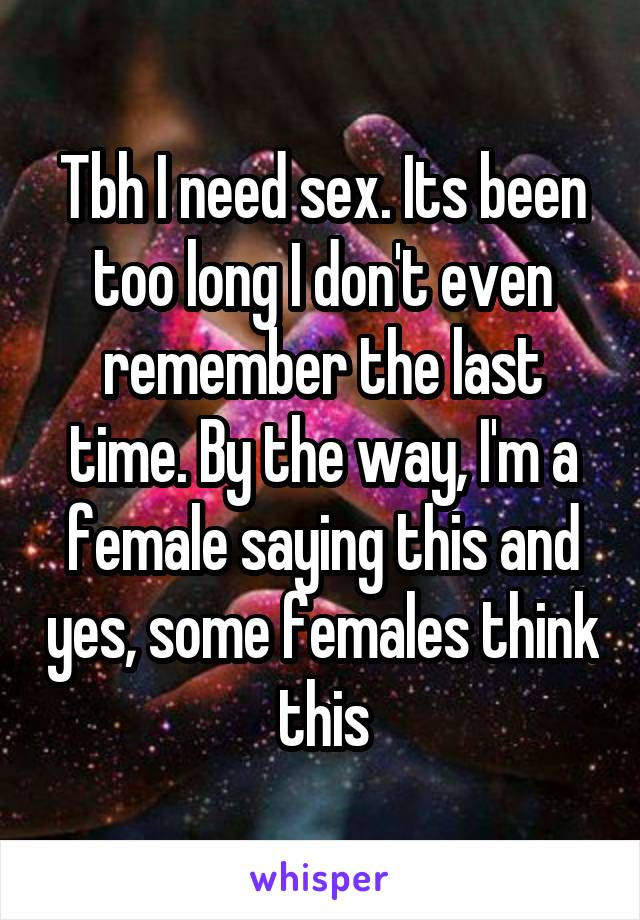 Tbh I need sex. Its been too long I don't even remember the last time. By the way, I'm a female saying this and yes, some females think this