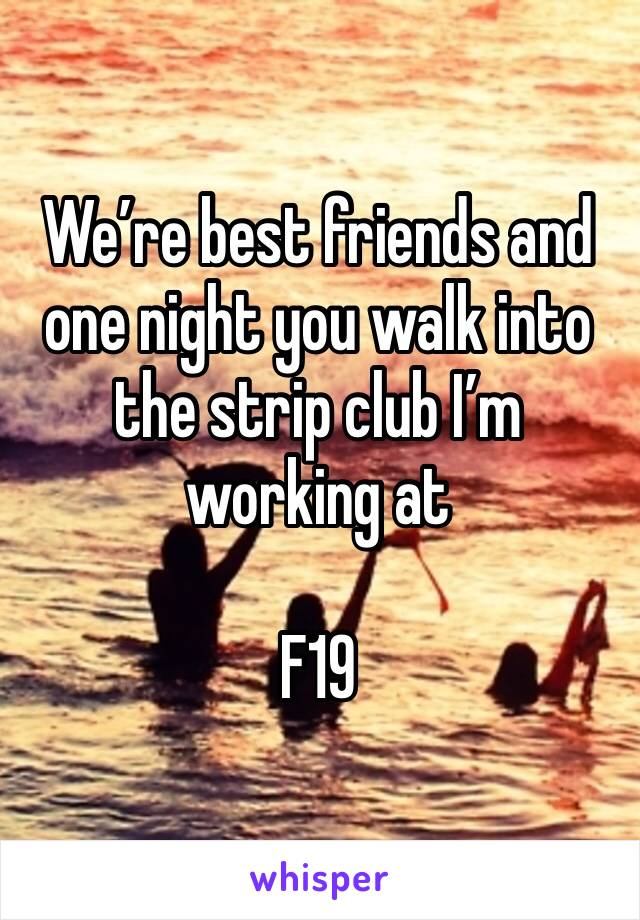 We're best friends and one night you walk into the strip club I'm working at  F19