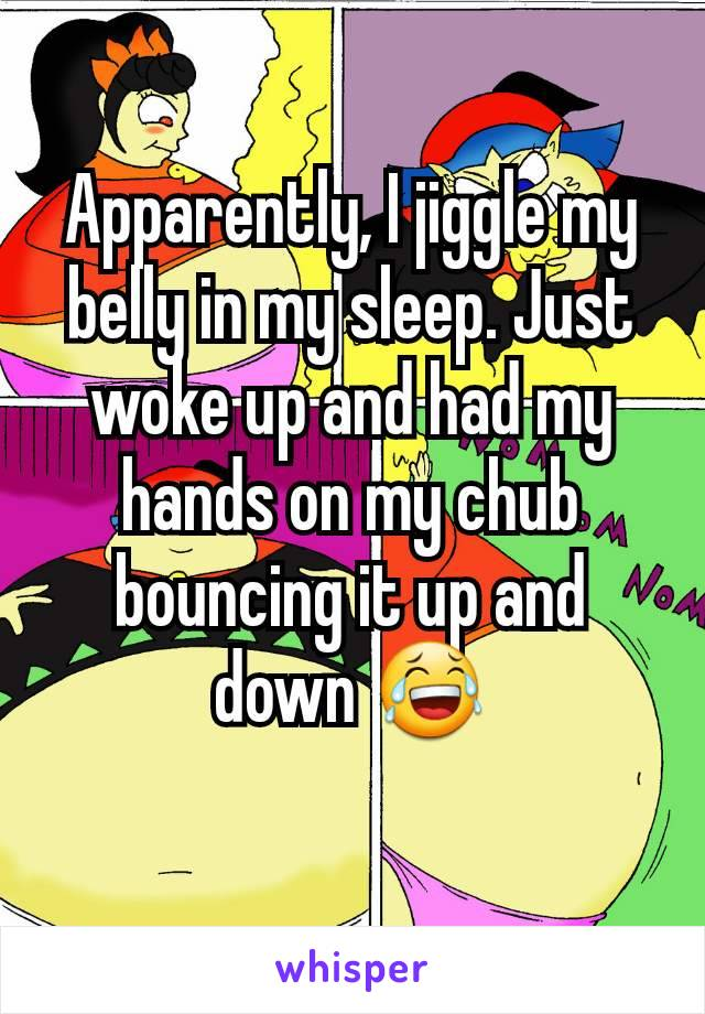 Apparently, I jiggle my belly in my sleep. Just woke up and had my hands on my chub bouncing it up and down 😂