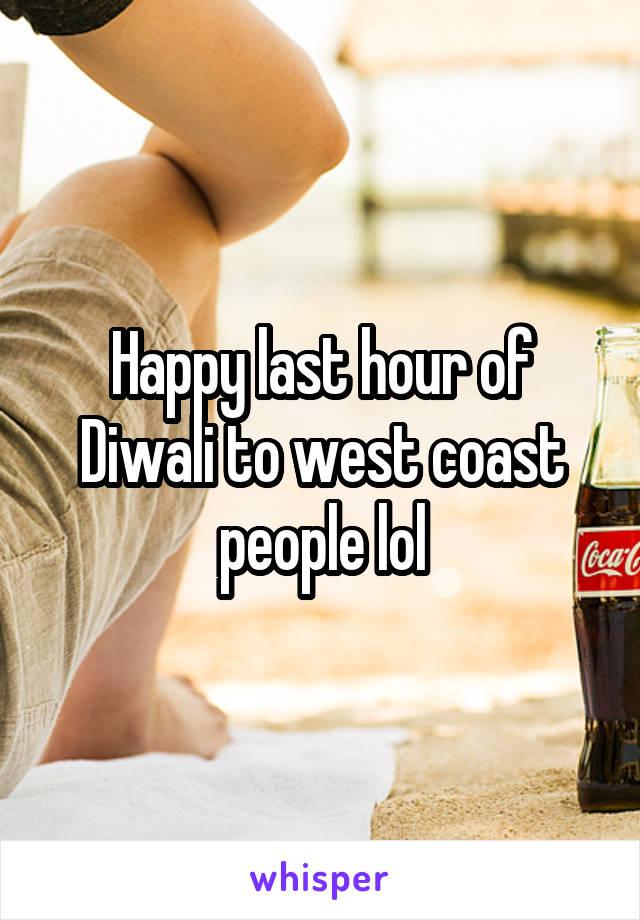 Happy last hour of Diwali to west coast people lol