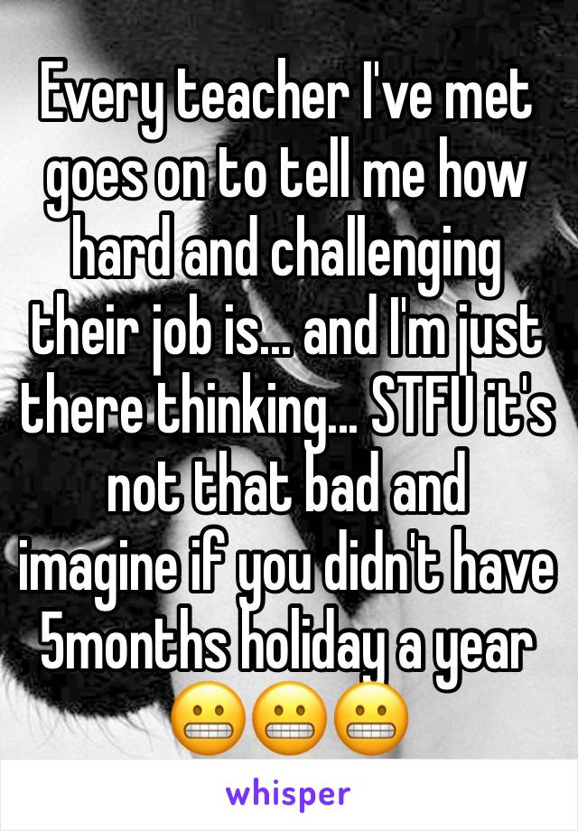 Every teacher I've met goes on to tell me how hard and challenging their job is... and I'm just there thinking... STFU it's not that bad and  imagine if you didn't have 5months holiday a year 😬😬😬